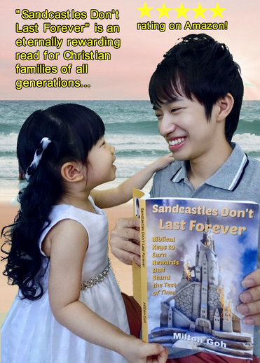 "Get Milton Goh's paperback book ""Sandcastles Don't Last Forever"" that teaches about the eternal rewards you can expect to receive for responding to trials with faith and living a life of walking in love. Rejoice for your rewards are great!"