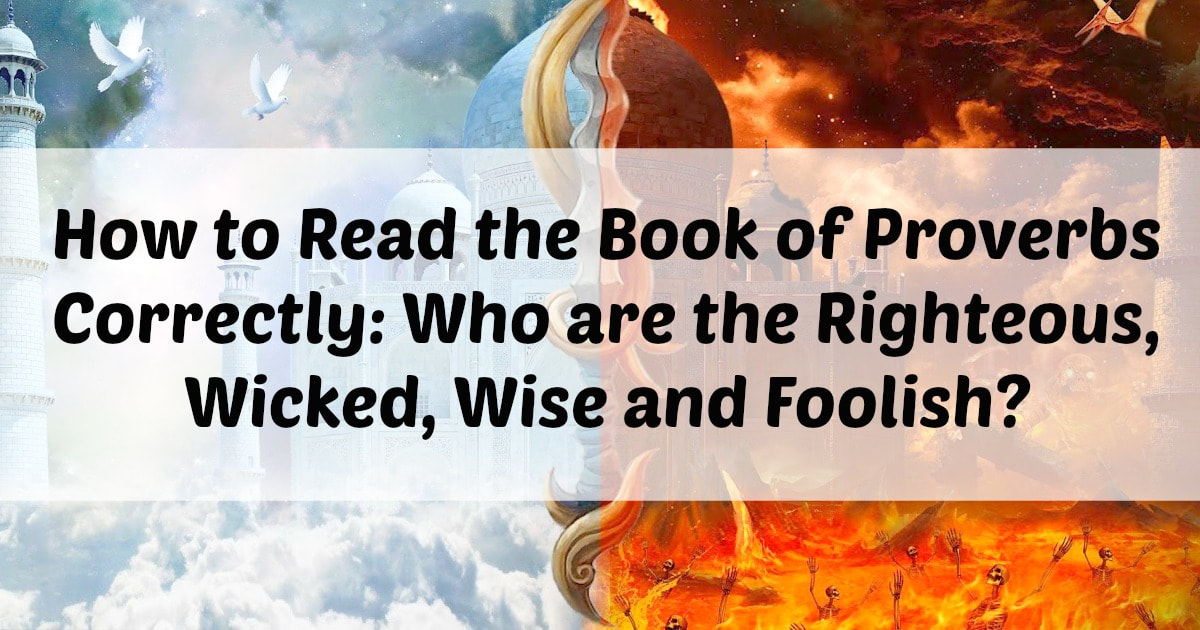 How to Read the Book of Proverbs correctly: Who are the righteous, wicked, wise and foolish?